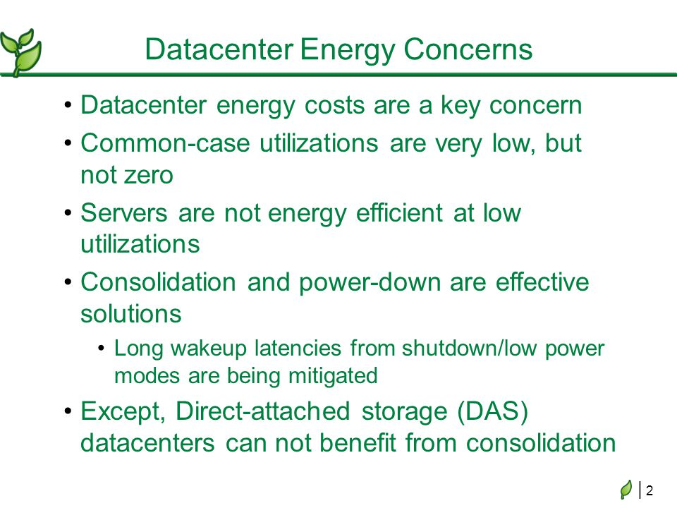 | 2| 2 Datacenter energy costs are a key concern Common-case utilizations are very low, but not zero Servers are not energy efficient at low utilizations Consolidation and power-down are effective solutions Long wakeup latencies from shutdown/low power modes are being mitigated Except, Direct-attached storage (DAS) datacenters can not benefit from consolidation Datacenter Energy Concerns