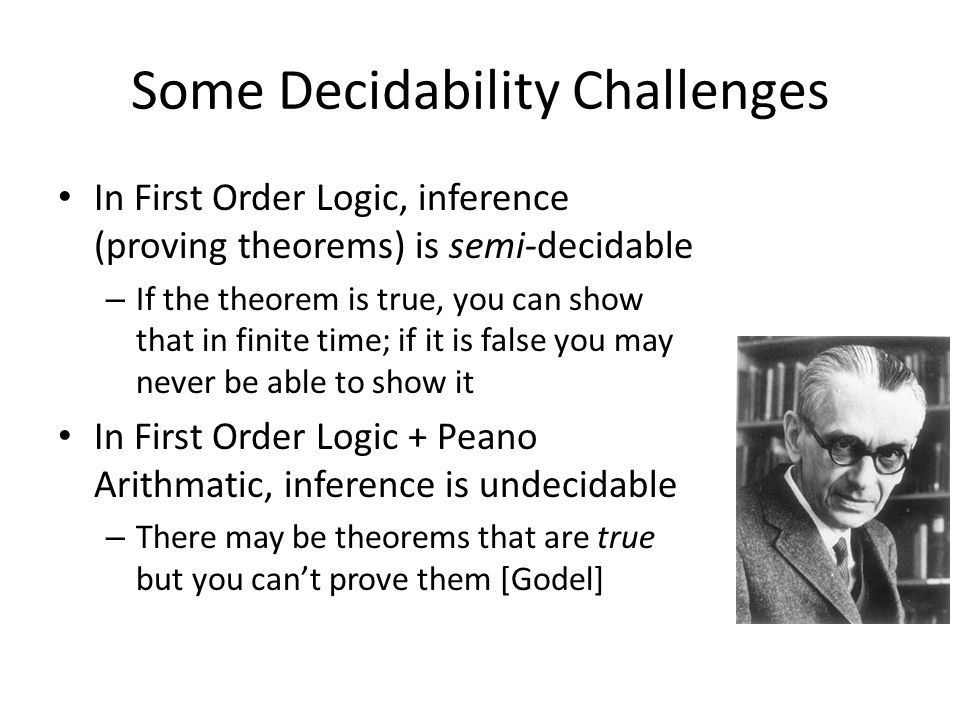 Some Decidability Challenges In First Order Logic, inference (proving theorems) is semi-decidable – If the theorem is true, you can show that in finite time; if it is false you may never be able to show it In First Order Logic + Peano Arithmatic, inference is undecidable – There may be theorems that are true but you cant prove them [Godel]