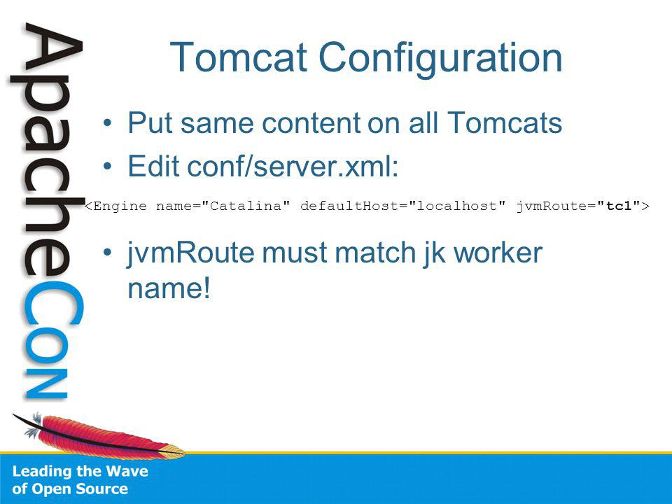 Tomcat Configuration Put same content on all Tomcats Edit conf/server.xml: jvmRoute must match jk worker name!