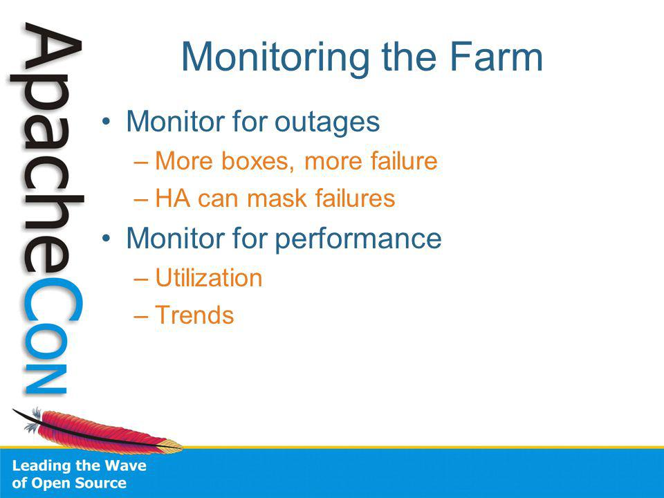 Monitoring the Farm Monitor for outages –More boxes, more failure –HA can mask failures Monitor for performance –Utilization –Trends