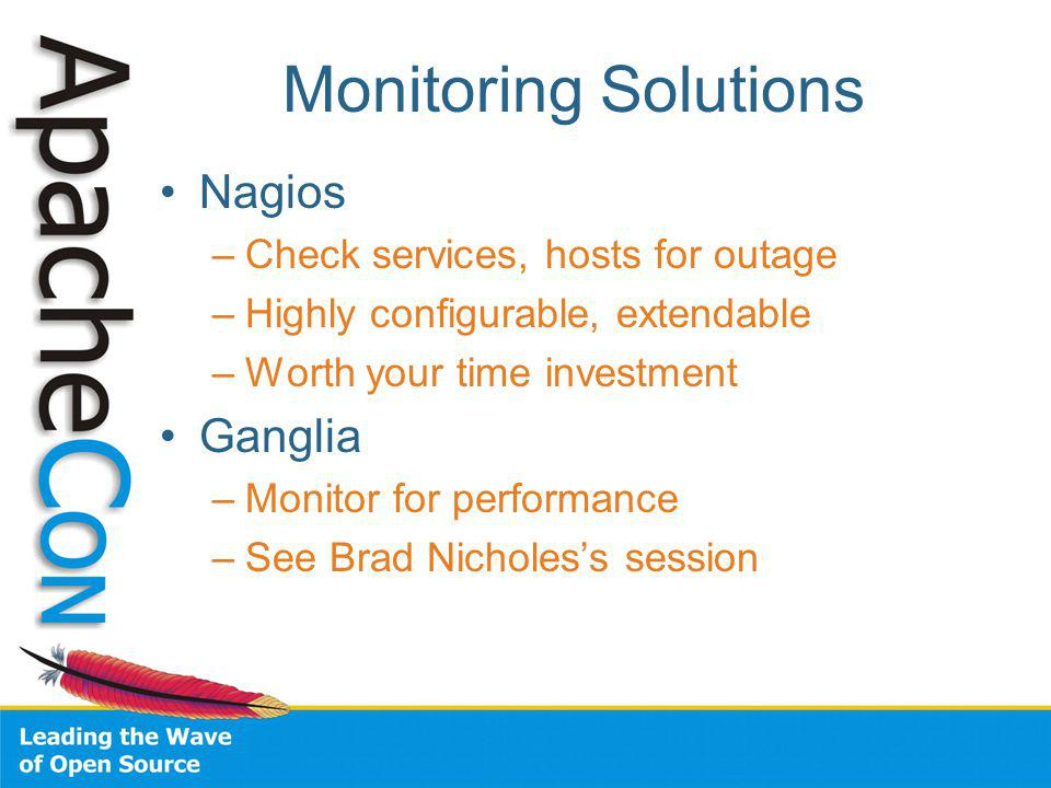 Monitoring Solutions Nagios –Check services, hosts for outage –Highly configurable, extendable –Worth your time investment Ganglia –Monitor for performance –See Brad Nicholess session