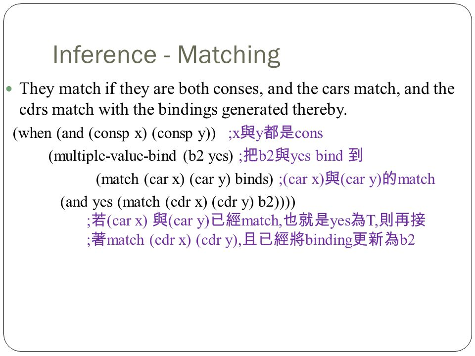 Inference - Matching They match if they are both conses, and the cars match, and the cdrs match with the bindings generated thereby.