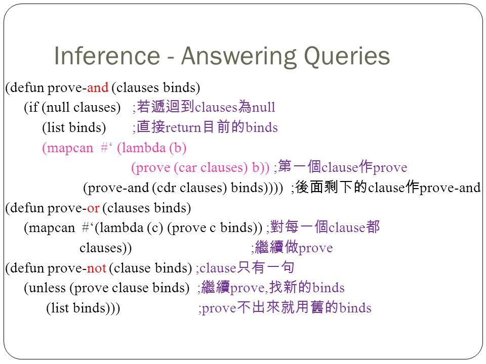 Inference - Answering Queries (defun prove-and (clauses binds) (if (null clauses) ; clauses null (list binds) ; return binds (mapcan # (lambda (b) (prove (car clauses) b)) ; clause prove (prove-and (cdr clauses) binds)))) ; clause prove-and (defun prove-or (clauses binds) (mapcan #(lambda (c) (prove c binds)) ; clause clauses)) ; prove (defun prove-not (clause binds) ;clause (unless (prove clause binds) ; prove, binds (list binds))) ;prove binds