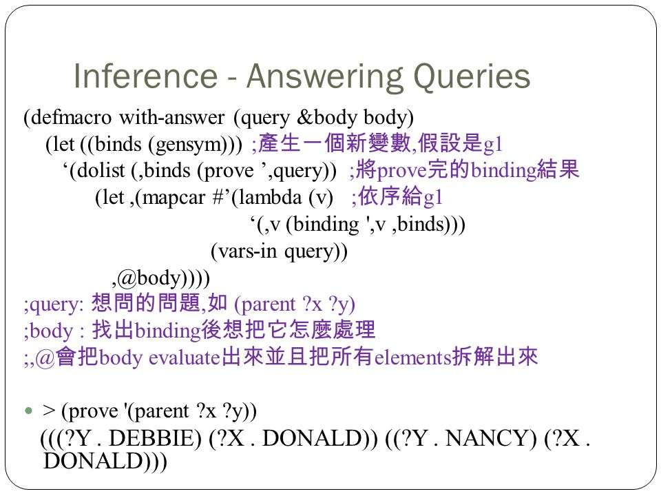 Inference - Answering Queries (defmacro with-answer (query &body body) (let ((binds (gensym))) ;, g1 (dolist (,binds (prove,query)) ; prove binding (let,(mapcar #(lambda (v) ; g1 (,v (binding ,v,binds))) (vars-in query)),@body)))) ;query:, (parent x y) ;body : binding ;,@ body evaluate elements > (prove (parent x y)) ((( Y.