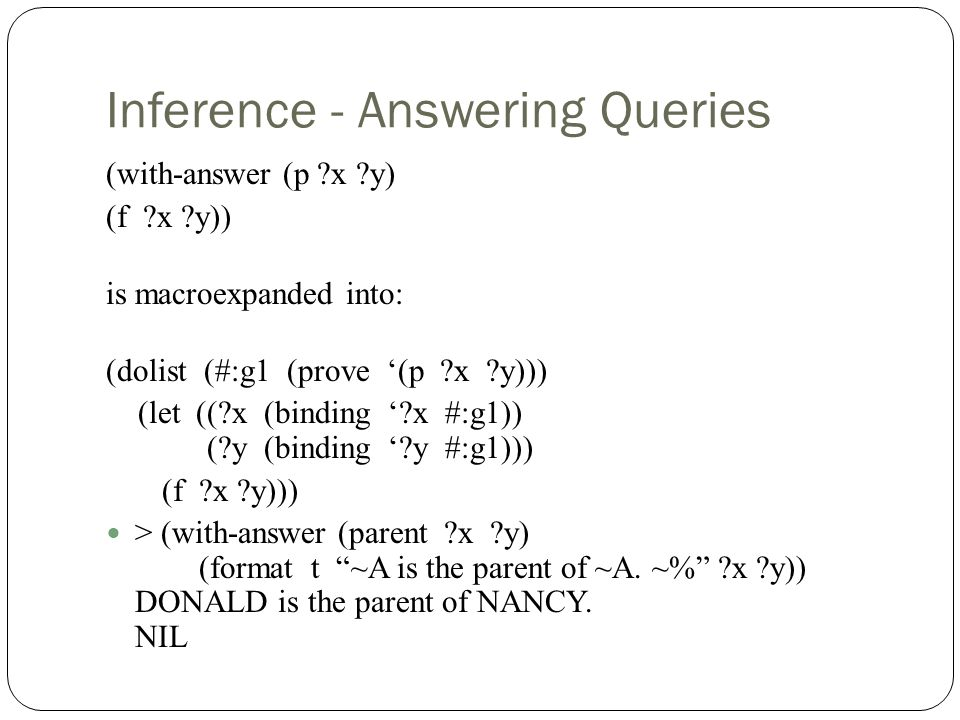 Inference - Answering Queries (with-answer (p x y) (f x y)) is macroexpanded into: (dolist (#:g1 (prove (p x y))) (let (( x (binding x #:g1)) ( y (binding y #:g1))) (f x y))) > (with-answer (parent x y) (format t ~A is the parent of ~A.