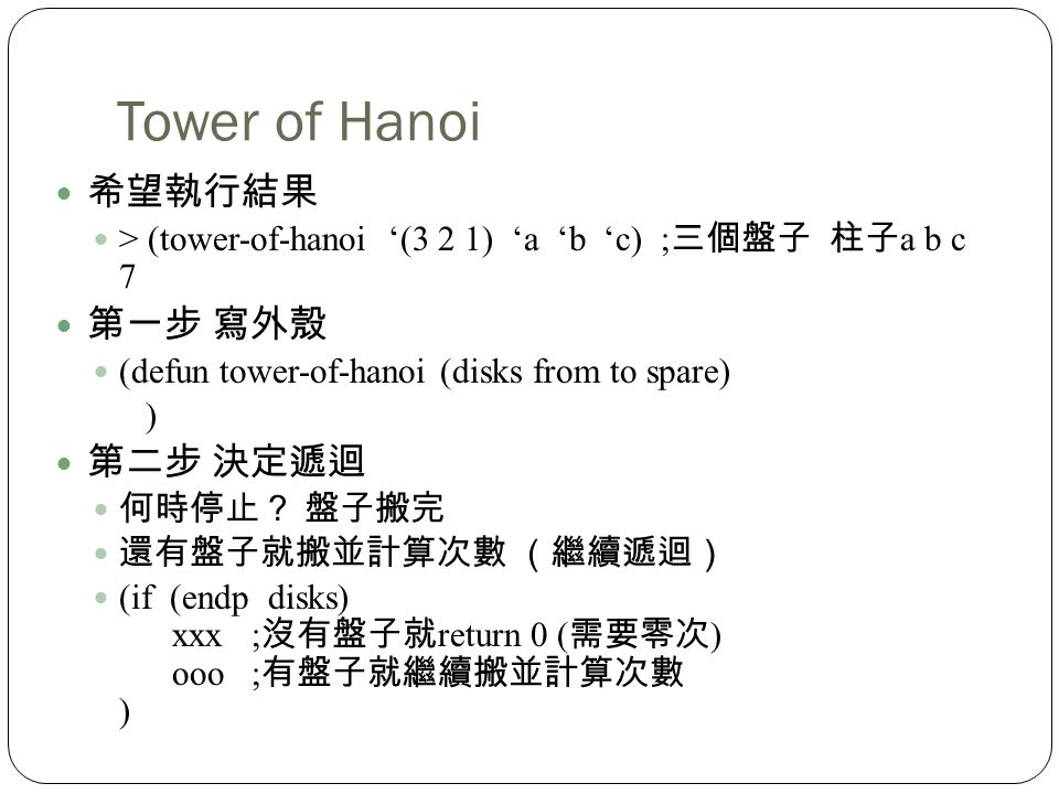 > (tower-of-hanoi (3 2 1) a b c) ; a b c 7 (defun tower-of-hanoi (disks from to spare) ) (if (endp disks) xxx ; return 0 ( ) ooo ; )