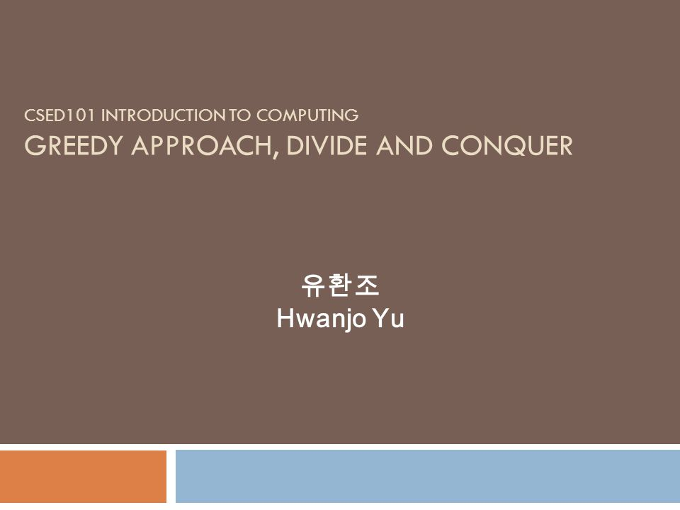 CSED101 INTRODUCTION TO COMPUTING GREEDY APPROACH, DIVIDE AND CONQUER Hwanjo Yu