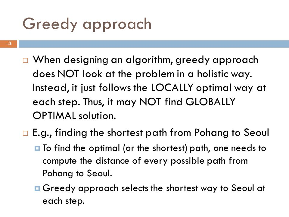 Greedy approach When designing an algorithm, greedy approach does NOT look at the problem in a holistic way.