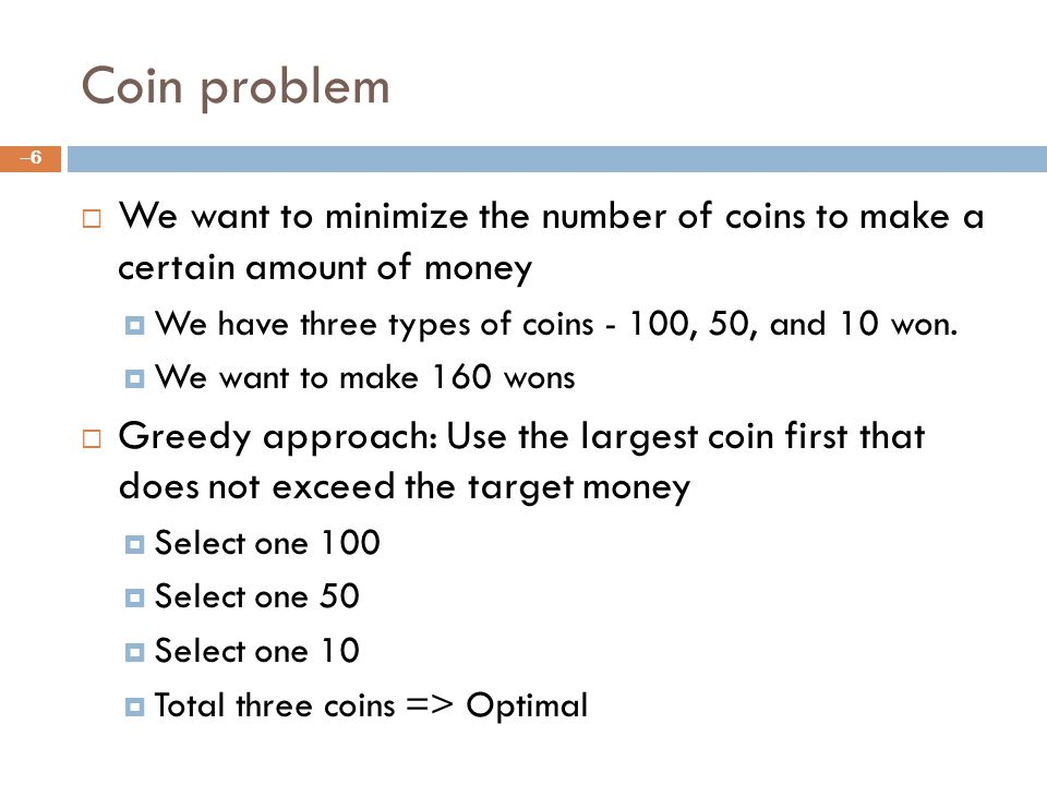 Coin problem We want to minimize the number of coins to make a certain amount of money We have three types of coins - 100, 50, and 10 won.