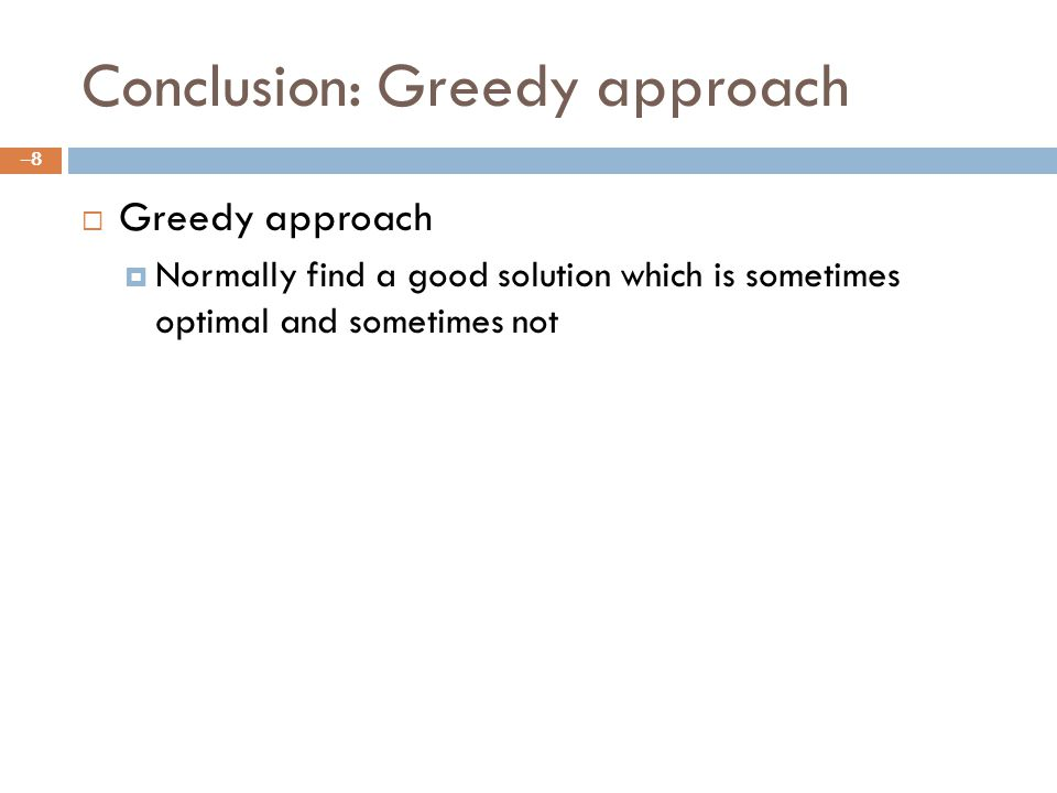 Conclusion: Greedy approach Greedy approach Normally find a good solution which is sometimes optimal and sometimes not –8–8