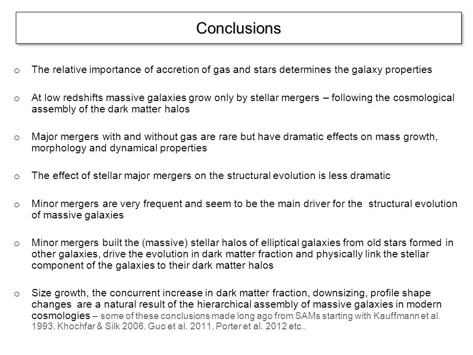 o The relative importance of accretion of gas and stars determines the galaxy properties o At low redshifts massive galaxies grow only by stellar mergers – following the cosmological assembly of the dark matter halos o Major mergers with and without gas are rare but have dramatic effects on mass growth, morphology and dynamical properties o The effect of stellar major mergers on the structural evolution is less dramatic o Minor mergers are very frequent and seem to be the main driver for the structural evolution of massive galaxies o Minor mergers built the (massive) stellar halos of elliptical galaxies from old stars formed in other galaxies, drive the evolution in dark matter fraction and physically link the stellar component of the galaxies to their dark matter halos o Size growth, the concurrent increase in dark matter fraction, downsizing, profile shape changes are a natural result of the hierarchical assembly of massive galaxies in modern cosmologies – some of these conclusions made long ago from SAMs starting with Kauffmann et al.
