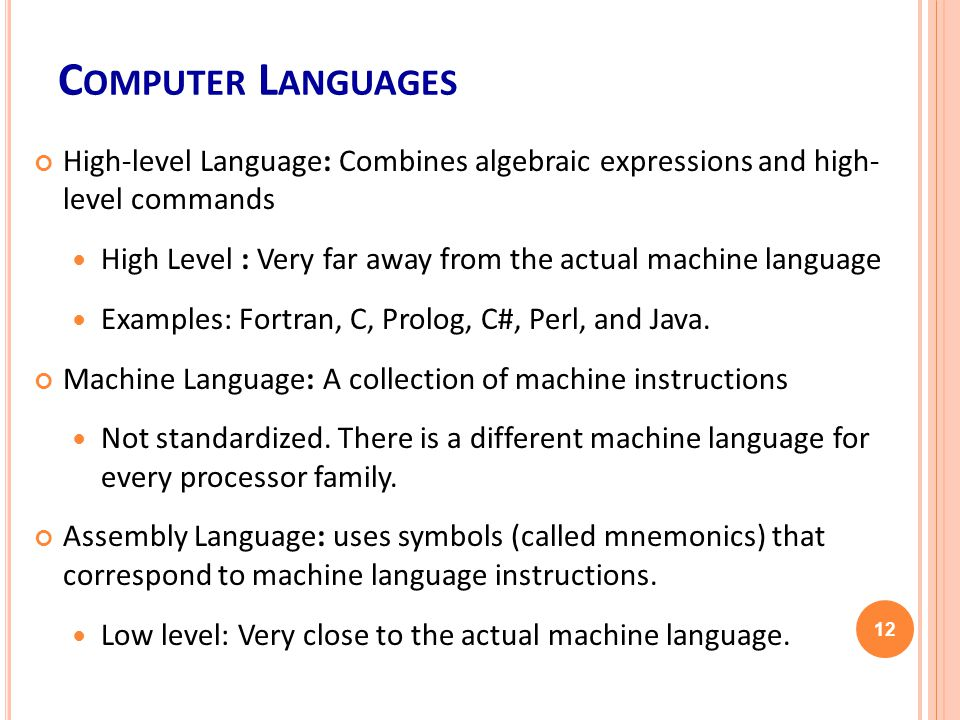 C OMPUTER L ANGUAGES High-level Language: Combines algebraic expressions and high- level commands High Level : Very far away from the actual machine language Examples: Fortran, C, Prolog, C#, Perl, and Java.