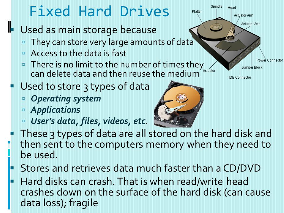 Fixed Hard Drives Used as main storage because They can store very large amounts of data Access to the data is fast There is no limit to the number of times they can delete data and then reuse the medium Used to store 3 types of data Operating system Applications Users data, files, videos, etc.