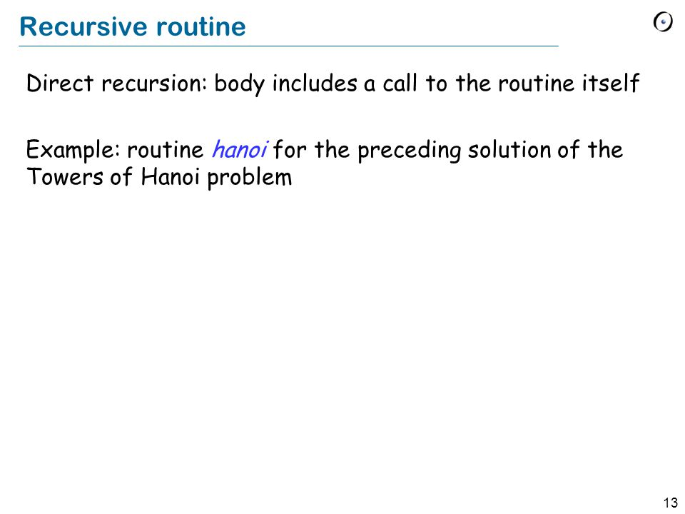 13 Recursive routine Direct recursion: body includes a call to the routine itself Example: routine hanoi for the preceding solution of the Towers of Hanoi problem