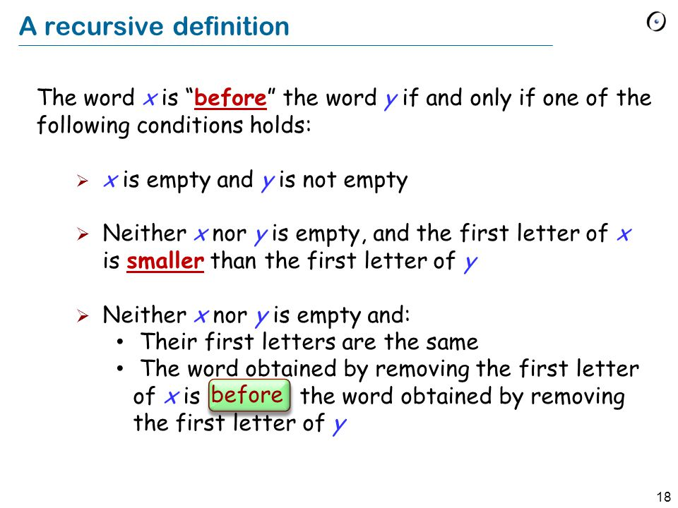 18 A recursive definition The word x is before the word y if and only if one of the following conditions holds: x is empty and y is not empty Neither x nor y is empty, and the first letter of x is smaller than the first letter of y Neither x nor y is empty and: Their first letters are the same The word obtained by removing the first letter of x is before the word obtained by removing the first letter of y before