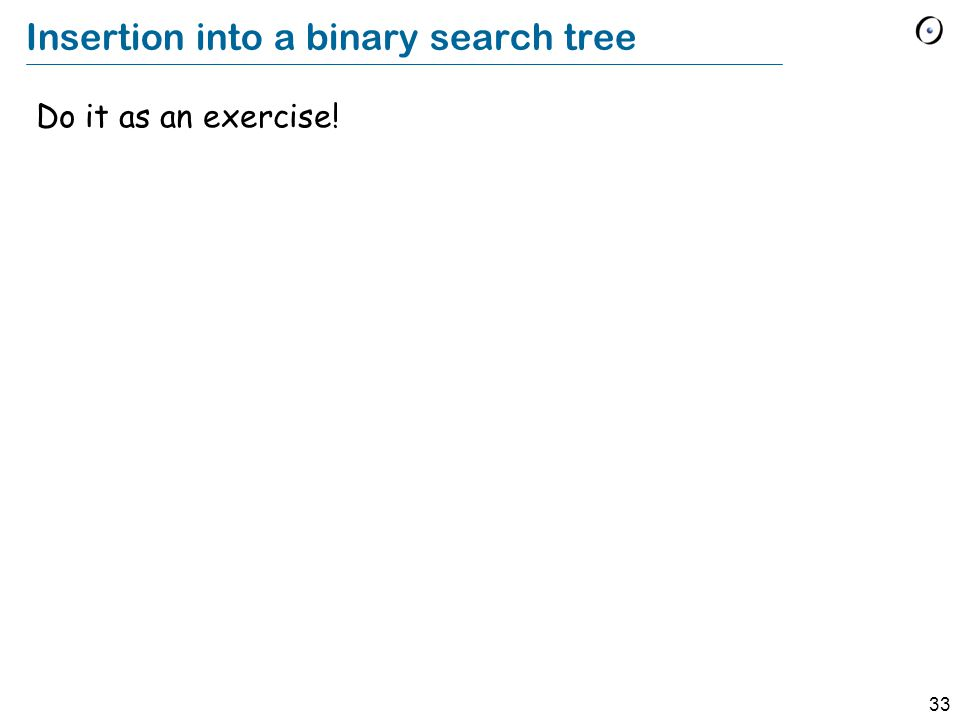 33 Insertion into a binary search tree Do it as an exercise!
