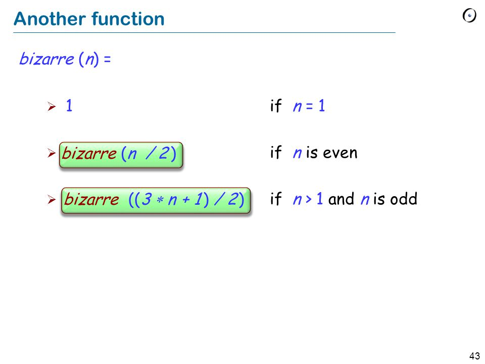 43 Another function bizarre (n) = 1 if n = 1 bizarre (n / 2) if n is even bizarre ((3 n + 1) / 2) if n > 1 and n is odd bizarre (n / 2 ) bizarre ((3 n + 1 ) / 2 )