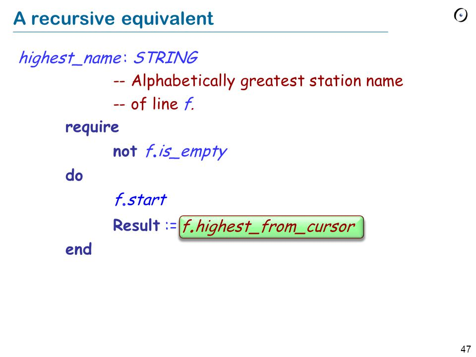 47 A recursive equivalent highest_name : STRING -- Alphabetically greatest station name -- of line f.