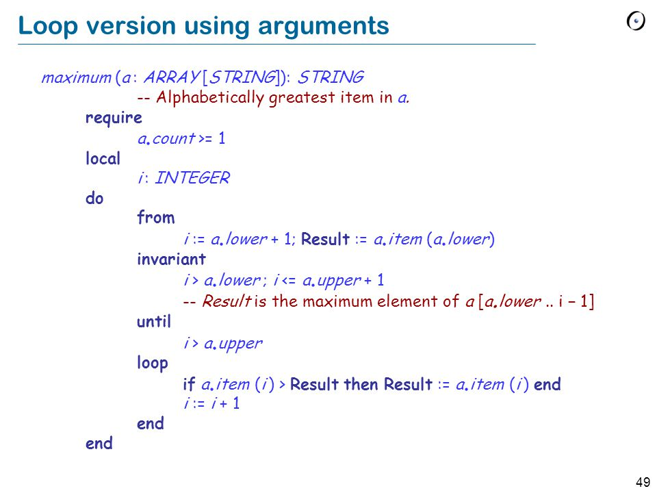49 Loop version using arguments maximum (a : ARRAY [STRING]): STRING -- Alphabetically greatest item in a.