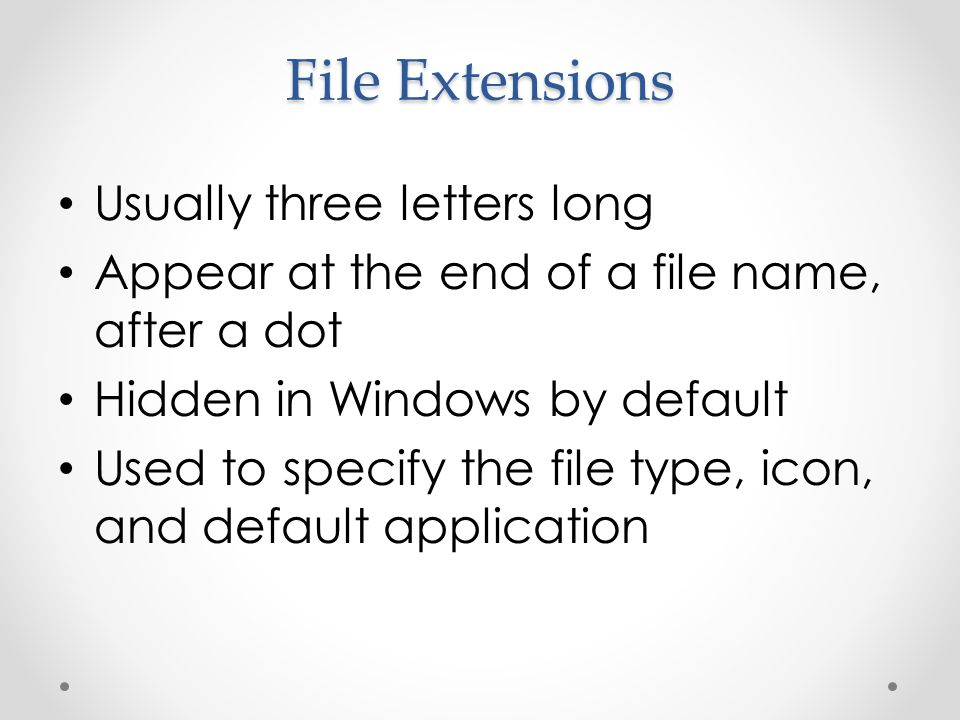 File Extensions Usually three letters long Appear at the end of a file name, after a dot Hidden in Windows by default Used to specify the file type, icon, and default application