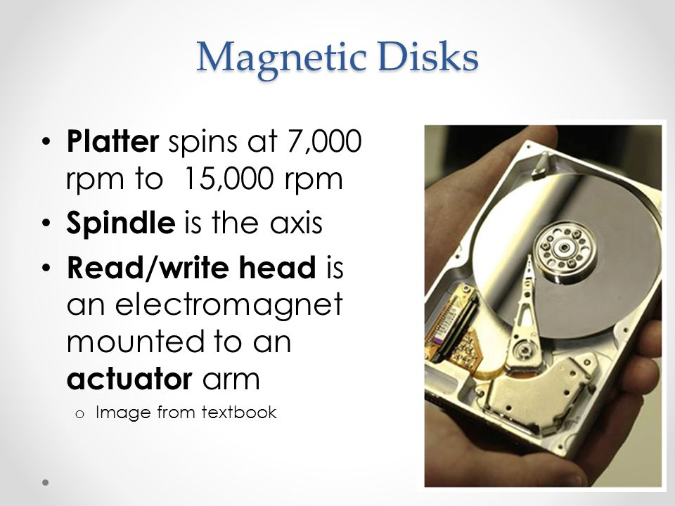 Magnetic Disks Platter spins at 7,000 rpm to 15,000 rpm Spindle is the axis Read/write head is an electromagnet mounted to an actuator arm o Image from textbook