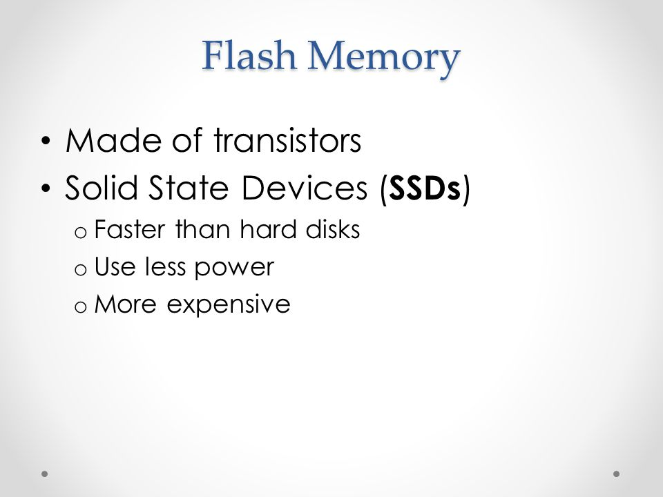 Flash Memory Made of transistors Solid State Devices ( SSDs ) o Faster than hard disks o Use less power o More expensive