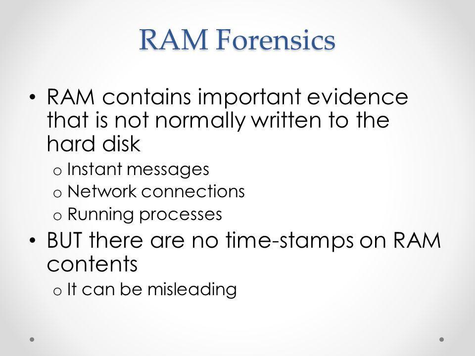RAM Forensics RAM contains important evidence that is not normally written to the hard disk o Instant messages o Network connections o Running processes BUT there are no time-stamps on RAM contents o It can be misleading