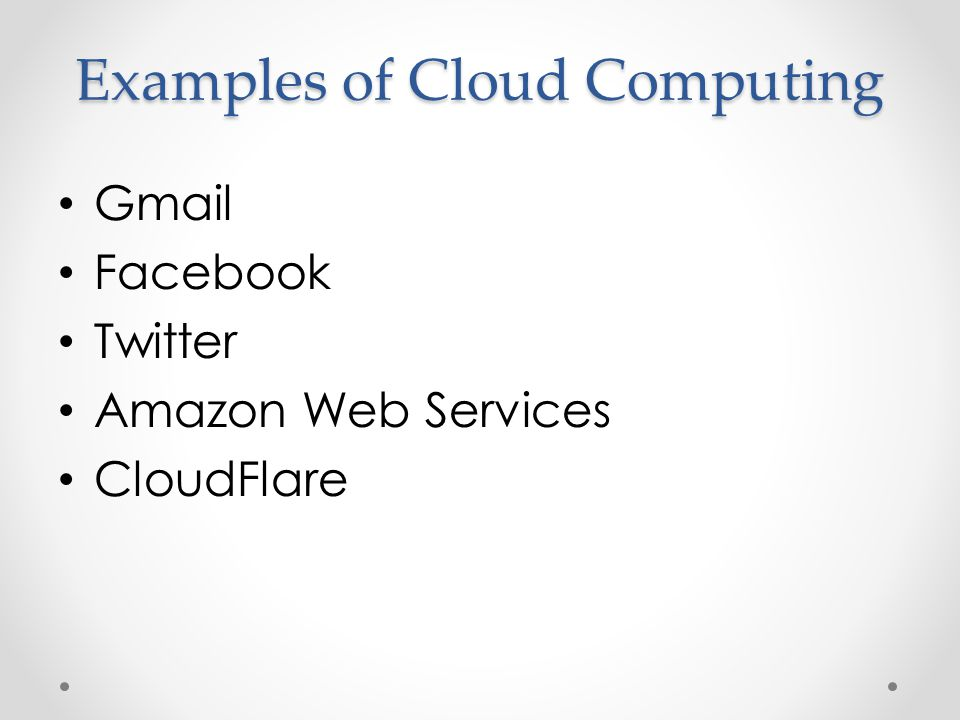 Examples of Cloud Computing Gmail Facebook Twitter Amazon Web Services CloudFlare