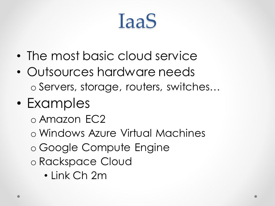 IaaS The most basic cloud service Outsources hardware needs o Servers, storage, routers, switches… Examples o Amazon EC2 o Windows Azure Virtual Machines o Google Compute Engine o Rackspace Cloud Link Ch 2m