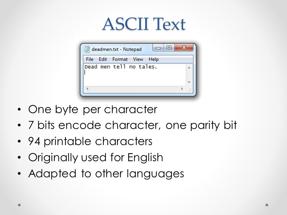 ASCII Text One byte per character 7 bits encode character, one parity bit 94 printable characters Originally used for English Adapted to other languages