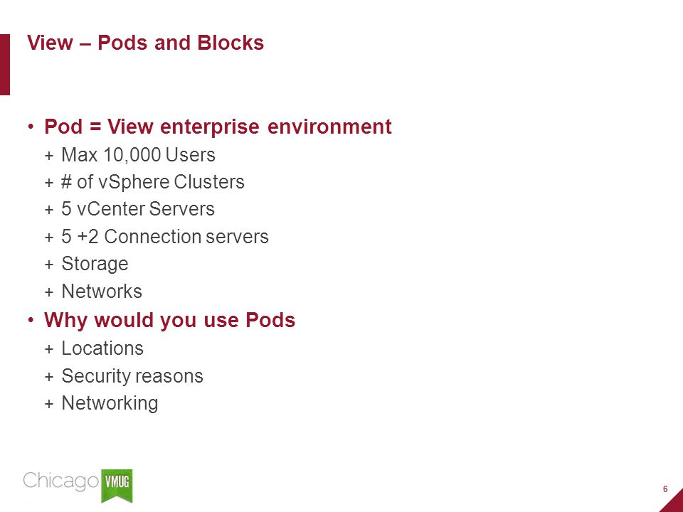 6 Pod = View enterprise environment Max 10,000 Users # of vSphere Clusters 5 vCenter Servers 5 +2 Connection servers Storage Networks Why would you use Pods Locations Security reasons Networking