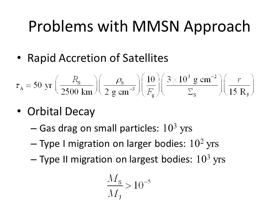 Problems with MMSN Approach Rapid Accretion of Satellites Orbital Decay – Gas drag on small particles: 10 3 yrs – Type I migration on larger bodies: 10 2 yrs – Type II migration on largest bodies: 10 3 yrs