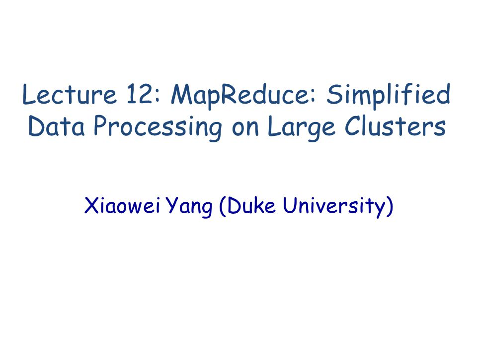 Lecture 12: MapReduce: Simplified Data Processing on Large Clusters Xiaowei Yang (Duke University)