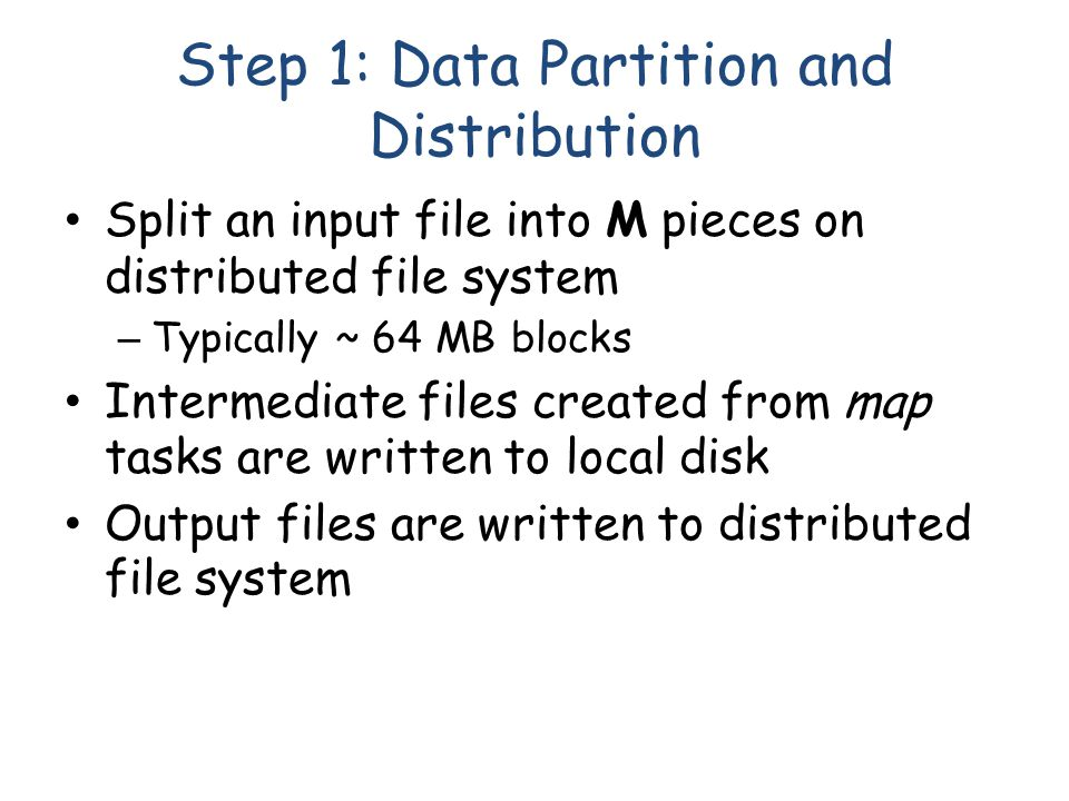 Step 1: Data Partition and Distribution Split an input file into M pieces on distributed file system – Typically ~ 64 MB blocks Intermediate files created from map tasks are written to local disk Output files are written to distributed file system