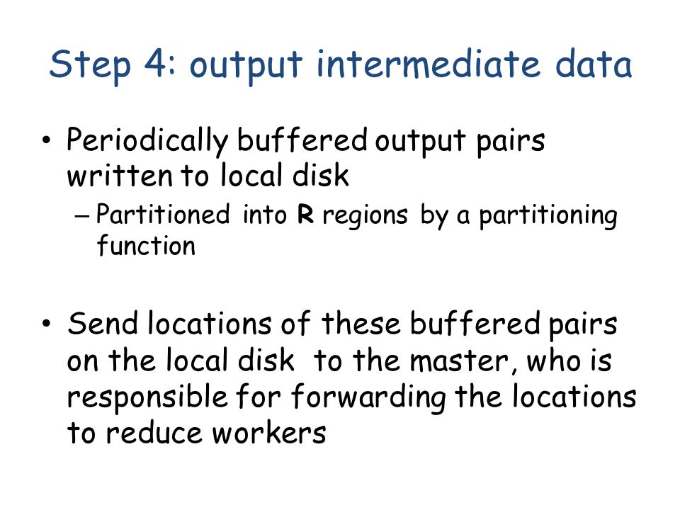 Step 4: output intermediate data Periodically buffered output pairs written to local disk – Partitioned into R regions by a partitioning function Send locations of these buffered pairs on the local disk to the master, who is responsible for forwarding the locations to reduce workers