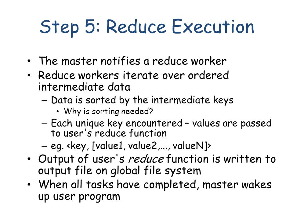 Step 5: Reduce Execution The master notifies a reduce worker Reduce workers iterate over ordered intermediate data – Data is sorted by the intermediate keys Why is sorting needed.