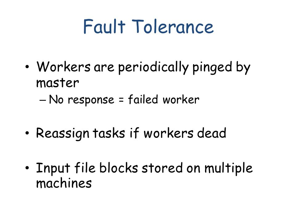 Fault Tolerance Workers are periodically pinged by master – No response = failed worker Reassign tasks if workers dead Input file blocks stored on multiple machines