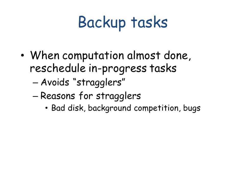 Backup tasks When computation almost done, reschedule in-progress tasks – Avoids stragglers – Reasons for stragglers Bad disk, background competition, bugs
