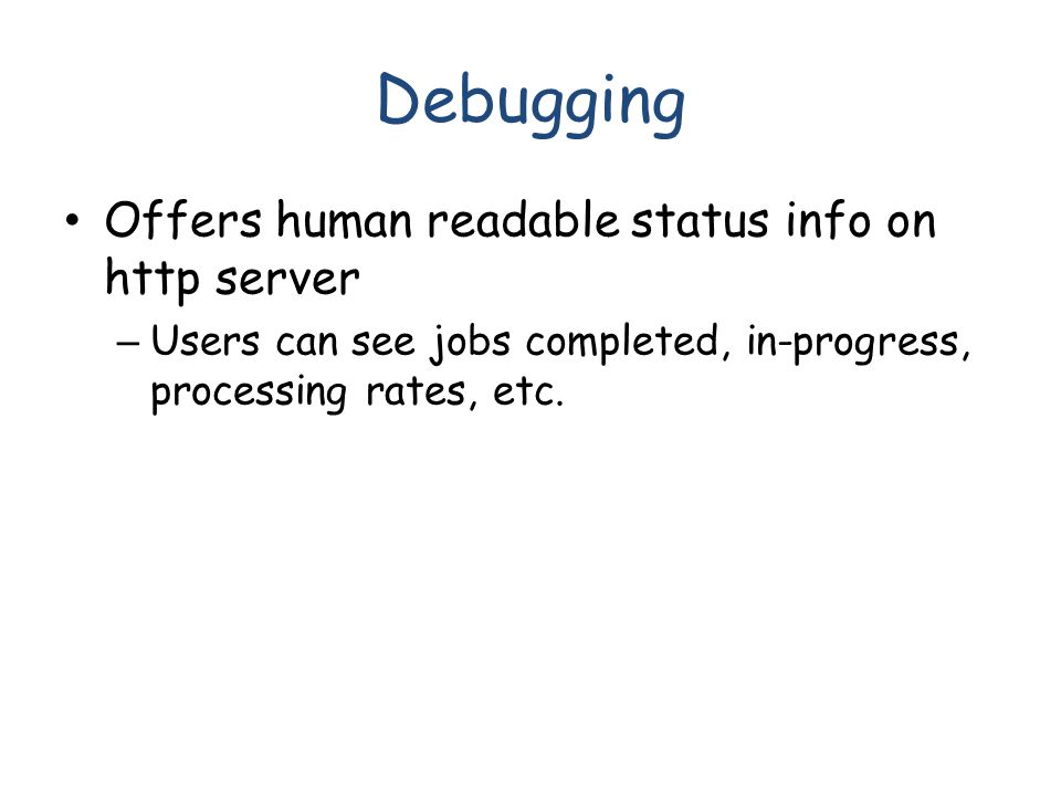 Debugging Offers human readable status info on http server – Users can see jobs completed, in-progress, processing rates, etc.