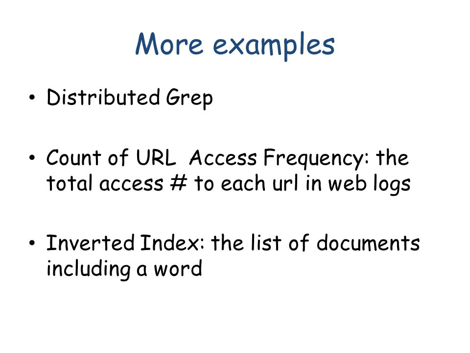 More examples Distributed Grep Count of URL Access Frequency: the total access # to each url in web logs Inverted Index: the list of documents including a word