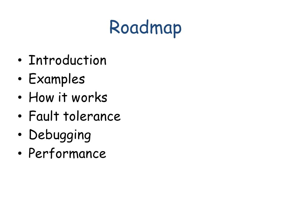 Roadmap Introduction Examples How it works Fault tolerance Debugging Performance