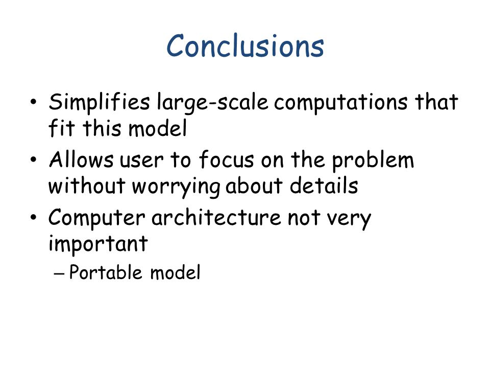 Conclusions Simplifies large-scale computations that fit this model Allows user to focus on the problem without worrying about details Computer architecture not very important – Portable model