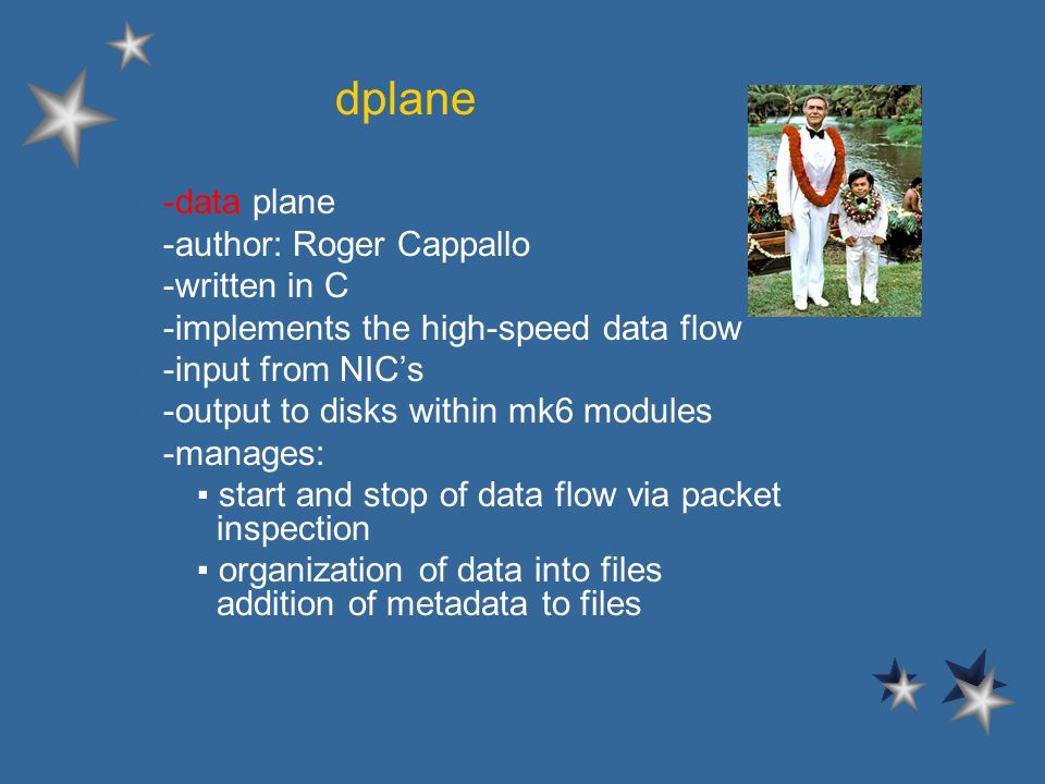 dplane l -data plane l -author: Roger Cappallo l -written in C l -implements the high-speed data flow l -input from NICs l -output to disks within mk6 modules l -manages: – start and stop of data flow via packet inspection – organization of data into files addition of metadata to files