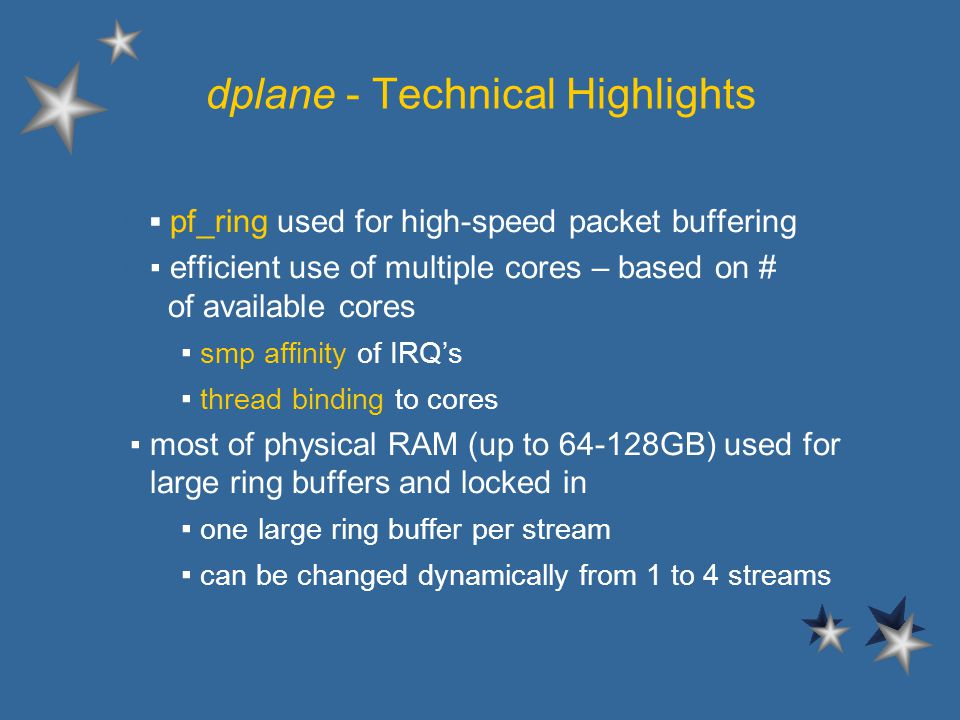 dplane - Technical Highlights l pf_ring used for high-speed packet buffering l efficient use of multiple cores – based on # of available cores – smp affinity of IRQs – thread binding to cores most of physical RAM (up to 64-128GB) used for large ring buffers and locked in – one large ring buffer per stream – can be changed dynamically from 1 to 4 streams