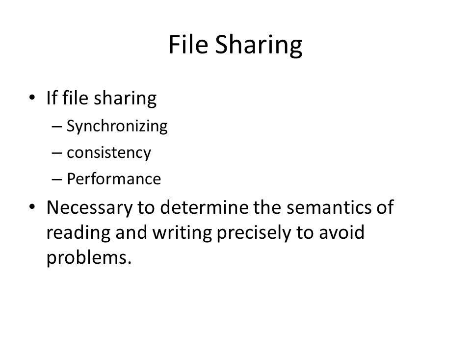 File Sharing If file sharing – Synchronizing – consistency – Performance Necessary to determine the semantics of reading and writing precisely to avoid problems.