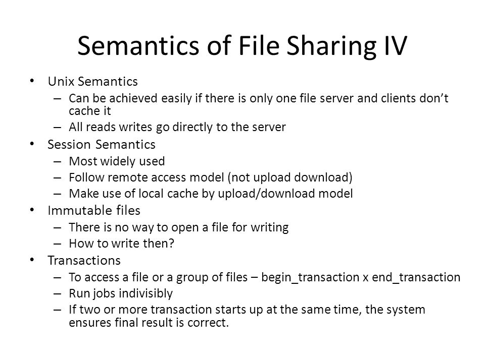 Semantics of File Sharing IV Unix Semantics – Can be achieved easily if there is only one file server and clients dont cache it – All reads writes go directly to the server Session Semantics – Most widely used – Follow remote access model (not upload download) – Make use of local cache by upload/download model Immutable files – There is no way to open a file for writing – How to write then.