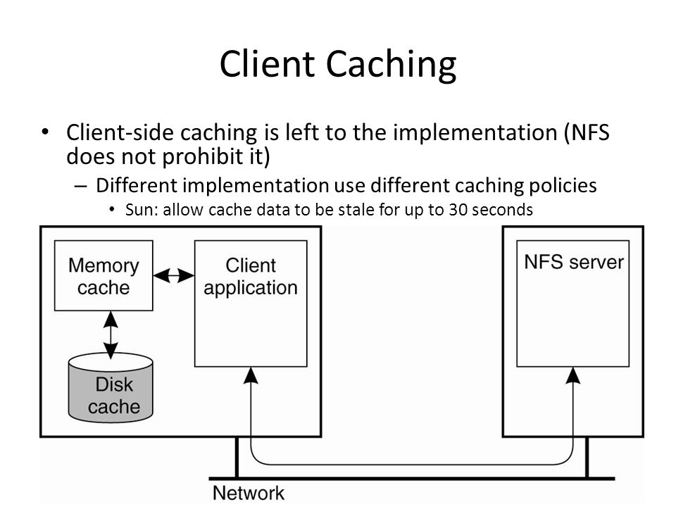 Client Caching Client-side caching is left to the implementation (NFS does not prohibit it) – Different implementation use different caching policies Sun: allow cache data to be stale for up to 30 seconds