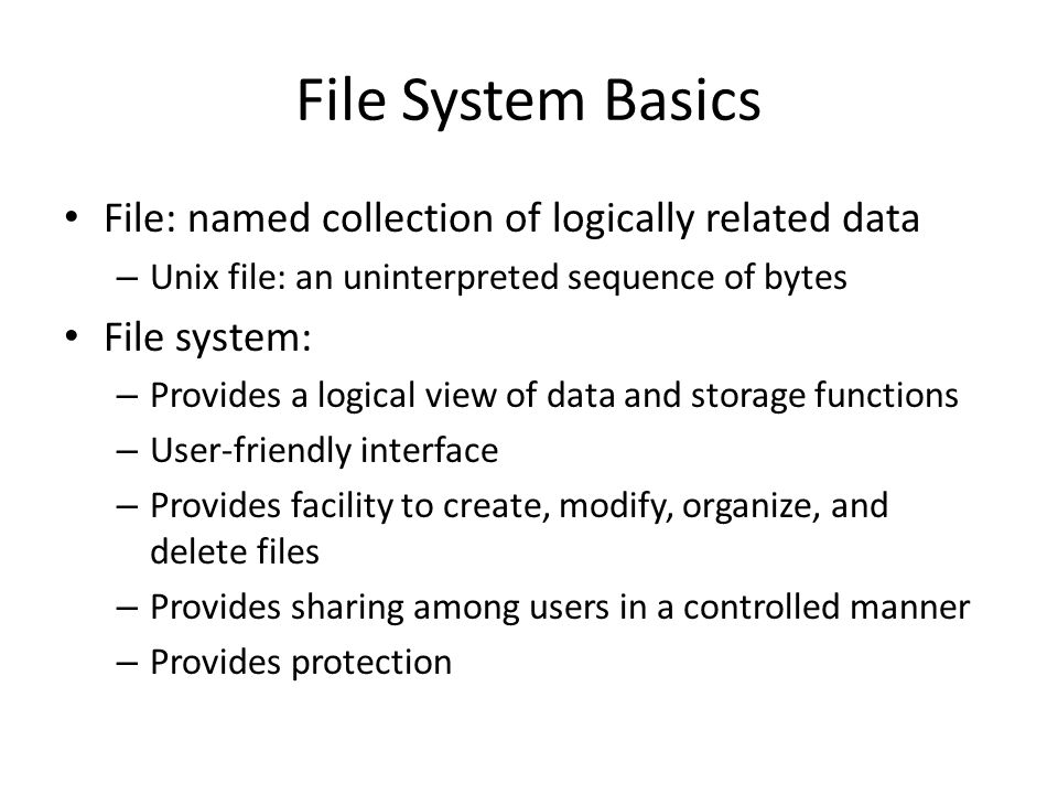 File System Basics File: named collection of logically related data – Unix file: an uninterpreted sequence of bytes File system: – Provides a logical view of data and storage functions – User-friendly interface – Provides facility to create, modify, organize, and delete files – Provides sharing among users in a controlled manner – Provides protection