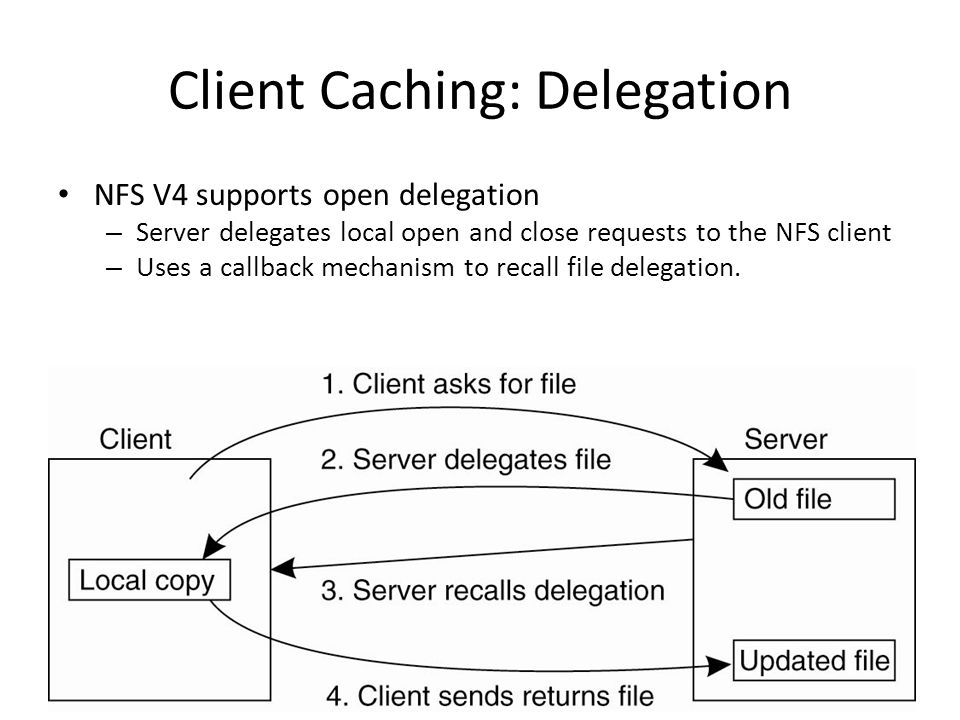 Client Caching: Delegation NFS V4 supports open delegation – Server delegates local open and close requests to the NFS client – Uses a callback mechanism to recall file delegation.