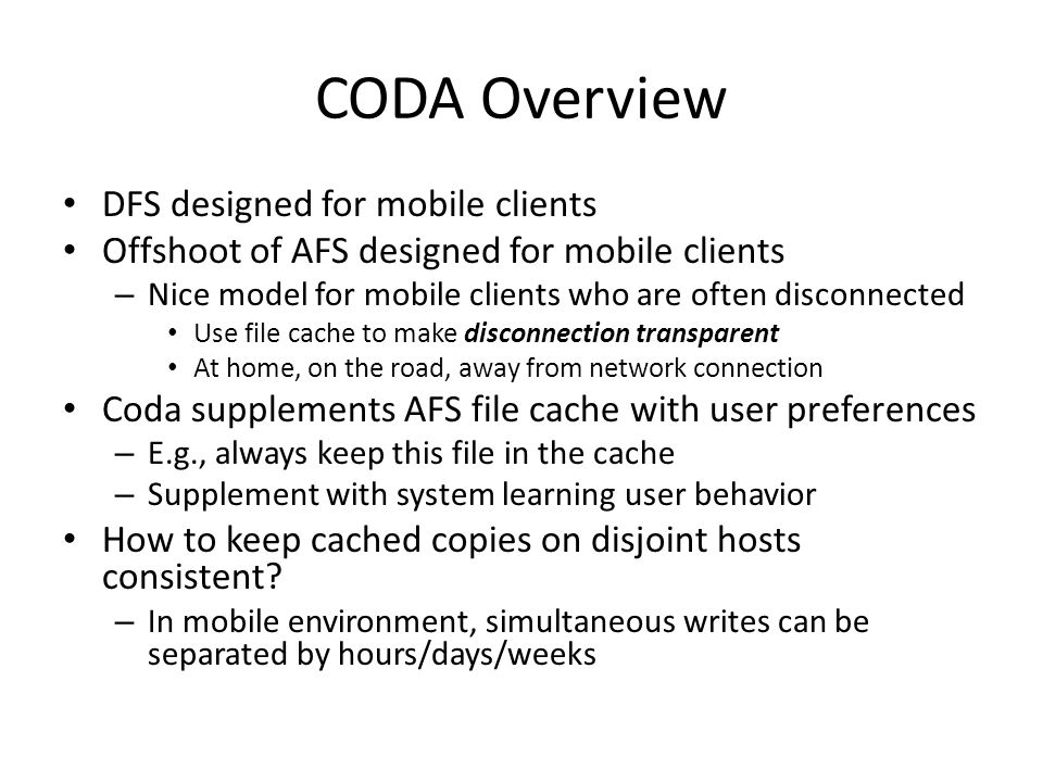 CODA Overview DFS designed for mobile clients Offshoot of AFS designed for mobile clients – Nice model for mobile clients who are often disconnected Use file cache to make disconnection transparent At home, on the road, away from network connection Coda supplements AFS file cache with user preferences – E.g., always keep this file in the cache – Supplement with system learning user behavior How to keep cached copies on disjoint hosts consistent.